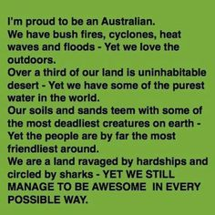 I am so proud to call myself an Aussie. The Aussie spirit is shining through as the community pulls together in this time of need and hardship to help the people and animals affected by bush fires and floods!