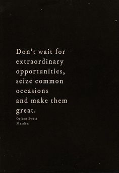 Don't wait for extraordinary opportunities, seize common occasions and make them great.