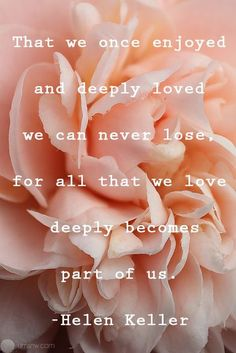 What we once enjoyed and deeply loved we can never lose, for all that we love deeply becomes part of us - Helen Keller.