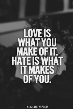 Love is what you make of it. Hate is what it makes of you.