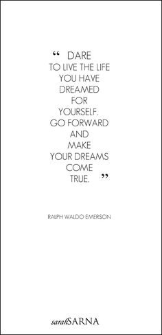 "Quotes, Quoted. ""Dare to live the life you have dreamed for yourself."" Ralph Waldo Emerson:"