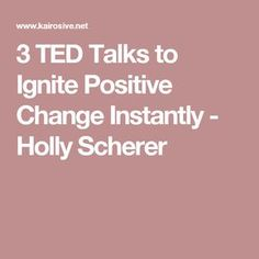 3 TED Talks to Ignite Positive Change Instantly - Holly Scherer