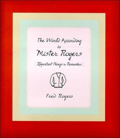 The World According To Mister Rogers: Important Things To Remember By Fred Rogers