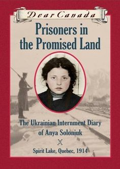 Prisoners in the Promised Land: The Ukrainian Internment Diary of Anya Soloniuk  Spirit Lake, Quebec 1914  Dear Canada