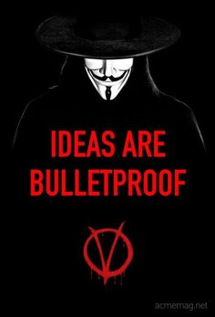 Ideas are bulletproof. - from the film V for Vendetta