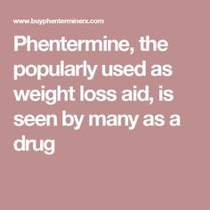 Phentermine, the popularly used as weight loss aid, is seen by many as a drug