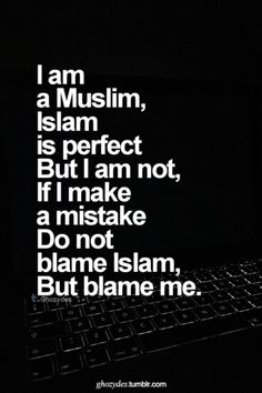 I am a Muslim, Islam is perfect, But I am not, If I make a mistake, Do not blame Islam....Blame me.