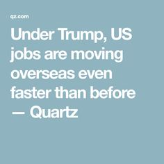 Under Trump, US jobs are moving overseas even faster than before — Quartz