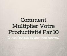 Comment Multiplier Votre Productivité Par 10 (et ce n'est pas ce que vous croyez)