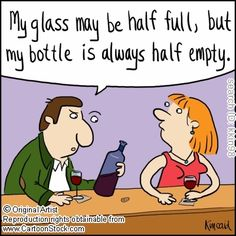 'My glass may be half full, but my bottle is always half empty.'