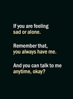 If you are feeling sad or alone remember that you always have me. And you can talk to me anytime, okay? Meaningful Love Quotes, Love Yourself Quotes, Love Quotes For Him, Best Couple Quotes, Promise Quotes, Words Quotes, Sayings, Deep Thought Quotes, Feeling Sad