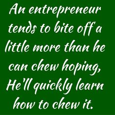 An entrepreneur tends to bite off a little more than he can chew hoping, He'll quickly learn how to chew it. #QuotesYouLove #QuopteOfTheDay #EntrpreneurQuotes