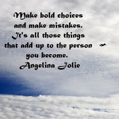 Make bold choices and make mistakes. It's all those things that add up to the person you become.  Angelina Jolie  -- Explore more quotes on creativity at http://www.examiner.com/article/best-inspiring-quotes-on-creativity
