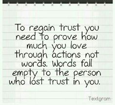 To regain trust, you need to prove how much you love through actions, not words. Words fall empty to the person who lost trust in you. Lost Trust Quotes, Broken Trust Quotes, Rebuilding Trust Quotes, Broken Marriage Quotes, Love And Trust Quotes, Change Quotes, Wisdom Quotes, True Quotes, Words Quotes