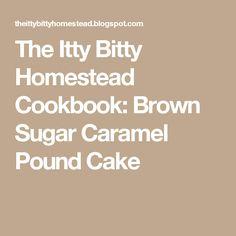 The Itty Bitty Homestead Cookbook: Brown Sugar Caramel Pound Cake