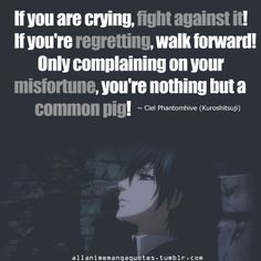 If you are crying, fight against it! If you're regretting, walk forward! Only complaining on your misfortune, you're nothing but a common pig! - Ciel Phantomhive of Black Butler / Kuroshitsuji