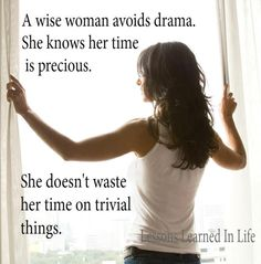 A wise woman avoids drama. She knows her time is precious. She doesn't waste her time on trivial things.