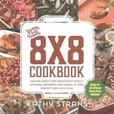 The 8x8 Cookbook: Square Meals for Weeknight Family Dinners, Desserts and More -in One Perfect 8x8-inch Dish