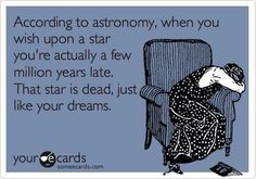 According to astronomy, when you wish upon a star you're actually a few million years late. That star is dead, just like your dreams.