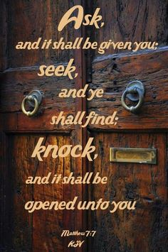 Matthew 7:7-8 (KJV) ~ Ask, and it shall be given you; seek, and ye shall find; knock, and it shall be opened unto you: For every one that asketh receiveth; and he that seeketh findeth; and to him that knocketh it shall be opened.