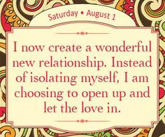 I now create a wonderful new relationship. Instead of isolating myself, I am choosing to open up and let the love in. -Louise Hay