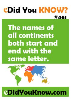 The names of all continents both start and end with the same letter.  eDidYouKnow.com