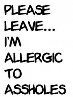 allergic to assholes..