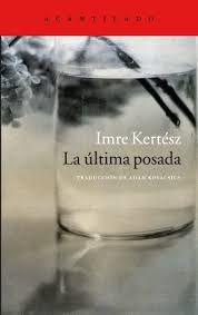 Kertész, Imre. La Última posada. Barcelona : Acantilado, 2016.