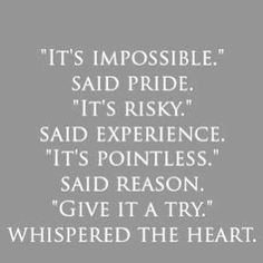 'It's impossible' said pride. 'It's risky' said experience. 'It's pointless' said reason. 'Give it a try' whispered the heart.