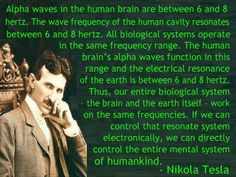 Our brain and planet earth work on the same frequencies...Nikola Tesla