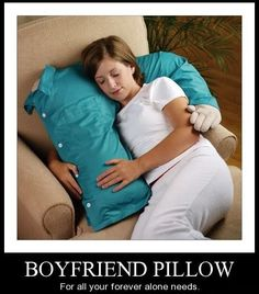 Boyfriend pillow. Admitting to yourself that you will be forever alone..