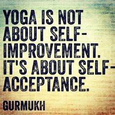 """""""Yoga is not about self-improvement. It's about self-acceptance."""" ~ Gurmukh"""