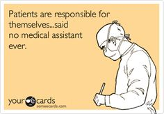 Patients are responsible for themselves...said no medical assistant ever. Because patients are CRAZY and do weird things when not closely monitored...