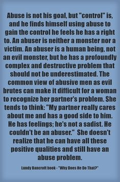 Abuse is not his goal, but control is, and he finds himself using abuse to gain the control he feels he has a right to. An abuser is neither a monster nor a victim. An abuser is a human being, not an evil monster, but he has a profoundly complex and destructive problem that should not be underestimated. The common view of abusive men as evil brutes can make it difficult for a woman to recognize her partner's problem. She tends to think: My partner really cares about me...