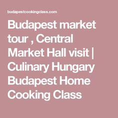Budapest market tour , Central Market Hall visit | Culinary Hungary Budapest Home Cooking Class