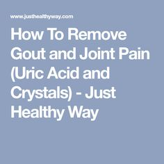 How To Remove Gout and Joint Pain (Uric Acid and Crystals) - Just Healthy Way
