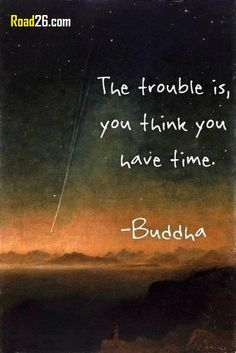"""Too often we put things aside to be done """"later"""", for when we have the time. How often does """"later"""" really become """"never""""?"""