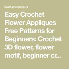 Easy Crochet Flower Appliques Free Patterns for Beginners: Crochet 3D flower, flower motif, beginner crochet flower patterns free