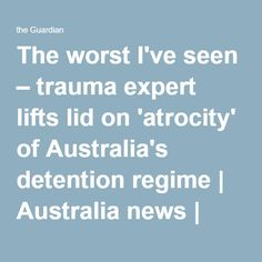 The worst I've seen – trauma expert lifts lid on 'atrocity' of Australia's detention regime | Australia news | The Guardian