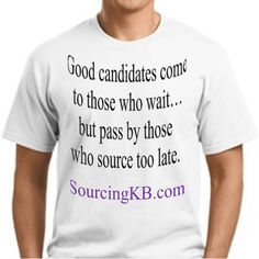 """""""Good candidates come to those who wait... but pass by those who source too late."""" - Shally Steckerl"""