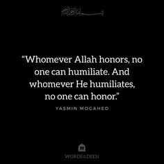 """""""Whomever Allah honors, no one can humiliate. And whomever He humiliates, no one can honor."""" - Yasmin Mogahed"""