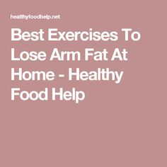 Best Exercises To Lose Arm Fat At Home - Healthy Food Help