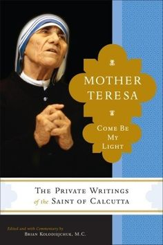 Come Be My Light: The Private Writings of the Saint of Calcutta by Mother Teresa