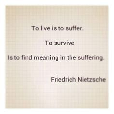 To live is to suffer - to survive is to find meaning in the suffering - Friedrich Nietzsche Poetry Quotes, Words Quotes, Wise Words, Me Quotes, Sayings, Great Quotes, Quotes To Live By, Inspirational Quotes, Friedrich Nietzsche