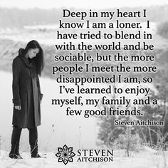 Deep in my heart I know I am a loner. I have tried to blend in with the world & be sociable, but the more people I meet the more disappointed I am, so I've learned to enjoy myself, my family & a few good friends. -Steven Aitchison