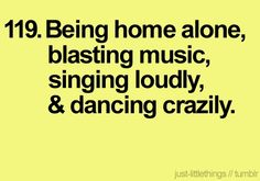 ............ warm-fuzzy-feeling: being home alone, blasting music, singing loudly dancing crazily