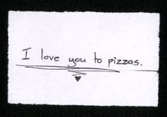 I love you to pizzas.   #quote #note #love #pizza