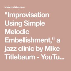 """""""Improvisation Using Simple Melodic Embellishment,"""" a jazz clinic by Mike Titlebaum - YouTube"""