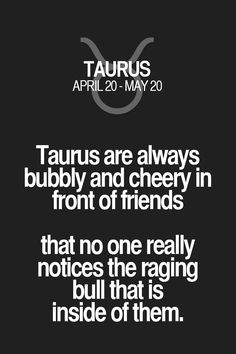 Taurus are always bubbly and cheery in front of friends that no one really notices the raging bull that is inside of them. Taurus | Taurus Quotes | Taurus Zodiac Signs