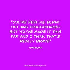 15 Quotes for When You Are Feeling Stressed Out. You're feeling burnt out and discouraged but you've made it this far and I think that's really brave. -Unknown